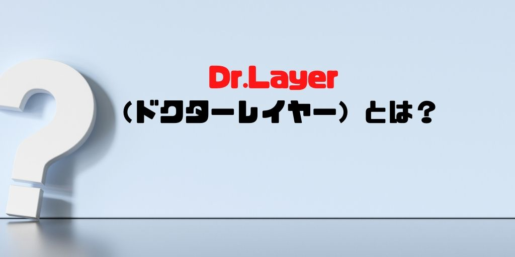 Dr.Layerとは?